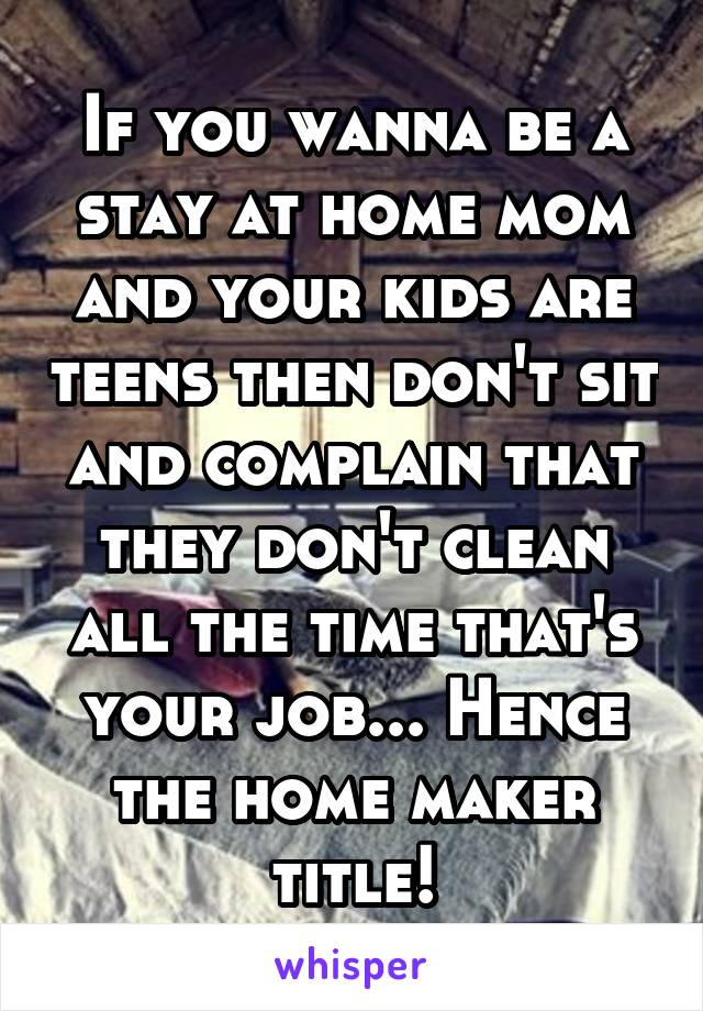 If you wanna be a stay at home mom and your kids are teens then don't sit and complain that they don't clean all the time that's your job... Hence the home maker title!