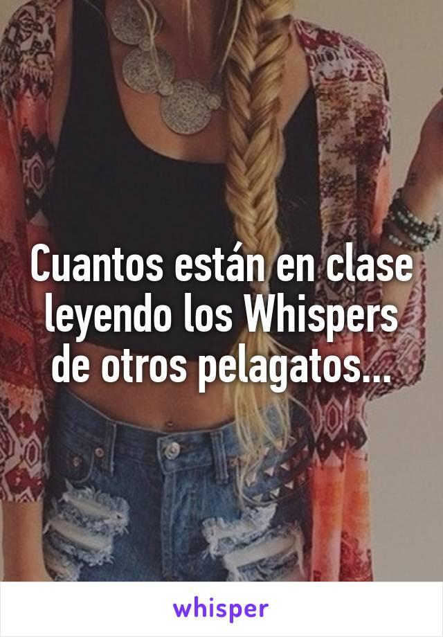 Cuantos están en clase leyendo los Whispers de otros pelagatos...