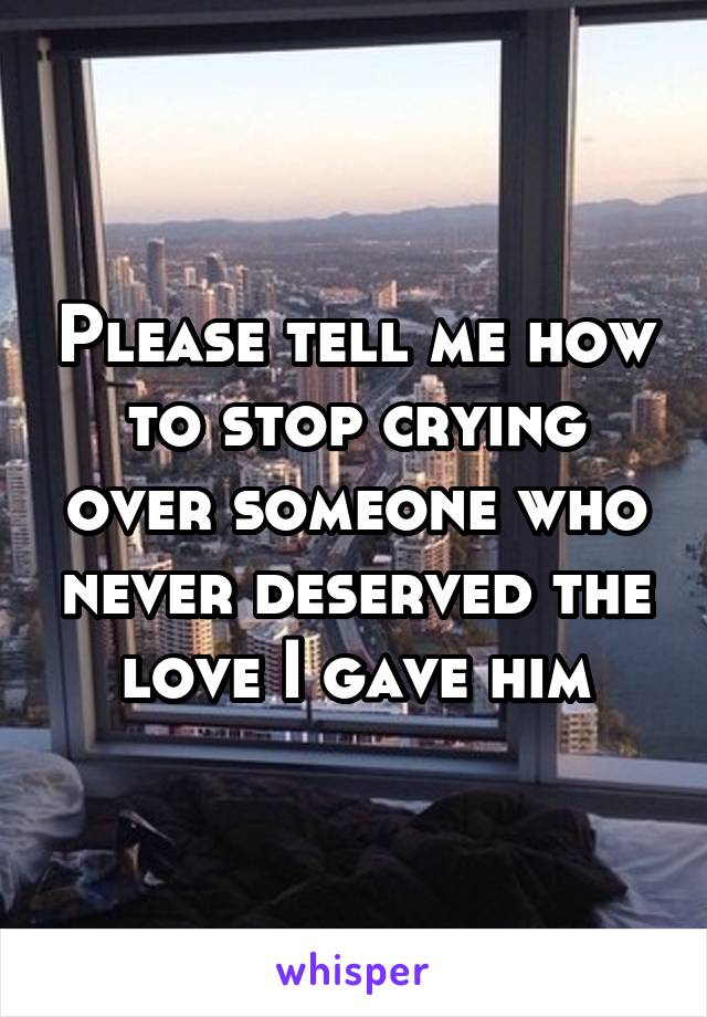 Please tell me how to stop crying over someone who never deserved the love I gave him