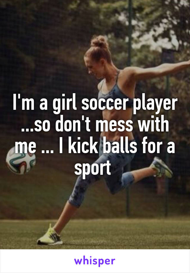 I'm a girl soccer player ...so don't mess with me ... I kick balls for a sport
