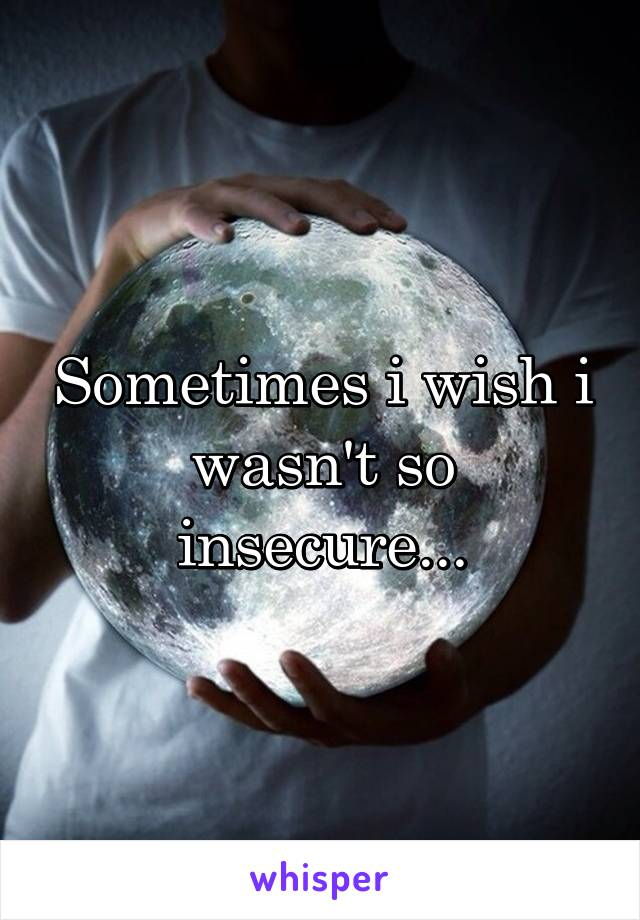 Sometimes i wish i wasn't so insecure...