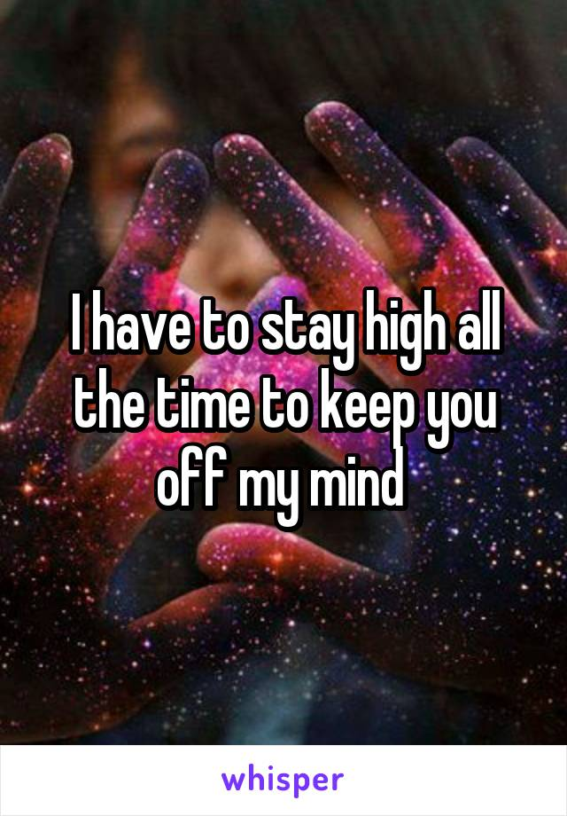 I have to stay high all the time to keep you off my mind