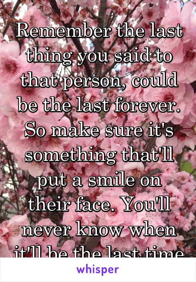 Remember the last thing you said to that person, could be the last forever. So make sure it's something that'll put a smile on their face. You'll never know when it'll be the last time