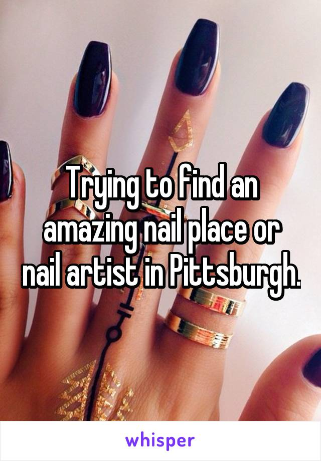 Trying to find an amazing nail place or nail artist in Pittsburgh.
