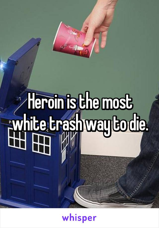 Heroin is the most white trash way to die.