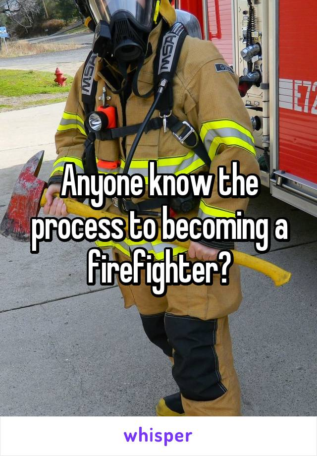 Anyone know the process to becoming a firefighter?