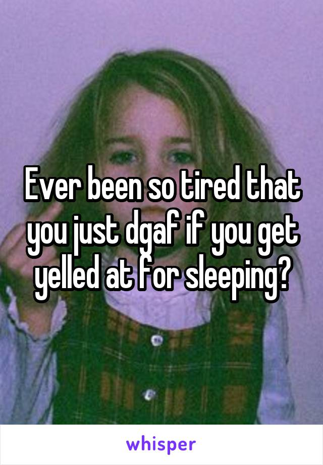 Ever been so tired that you just dgaf if you get yelled at for sleeping?