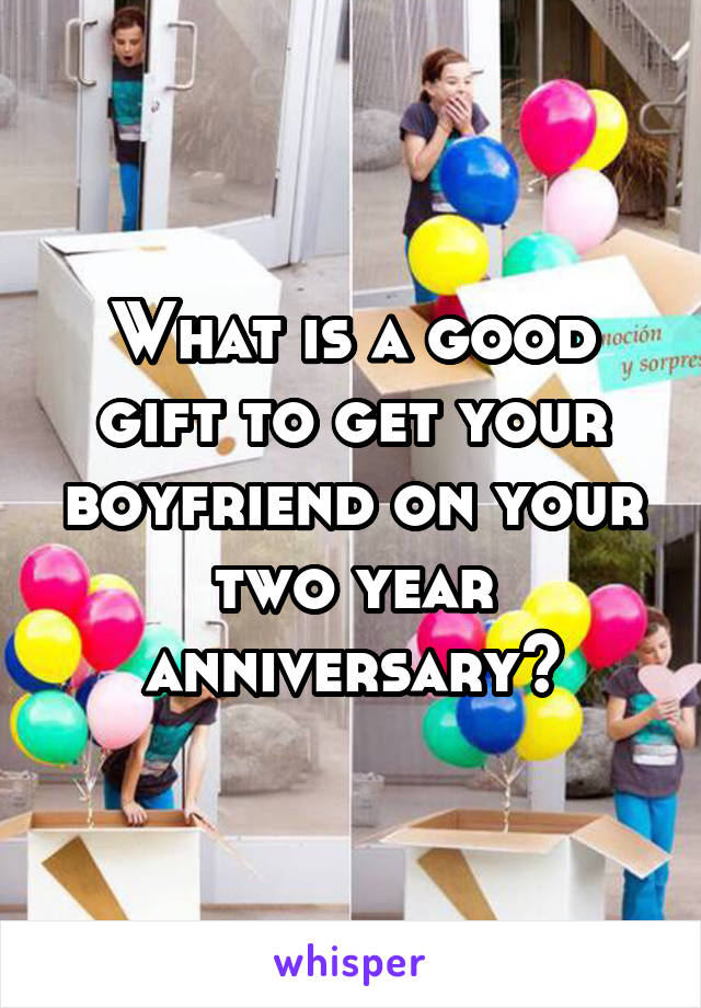 What is a good gift to get your boyfriend on your two year anniversary?