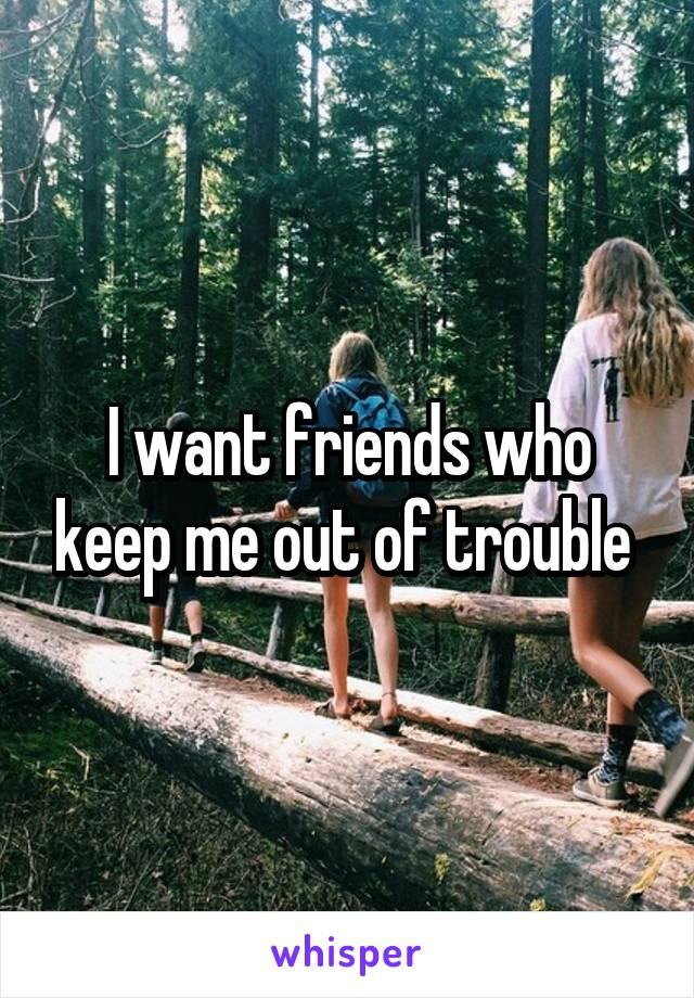 I want friends who keep me out of trouble