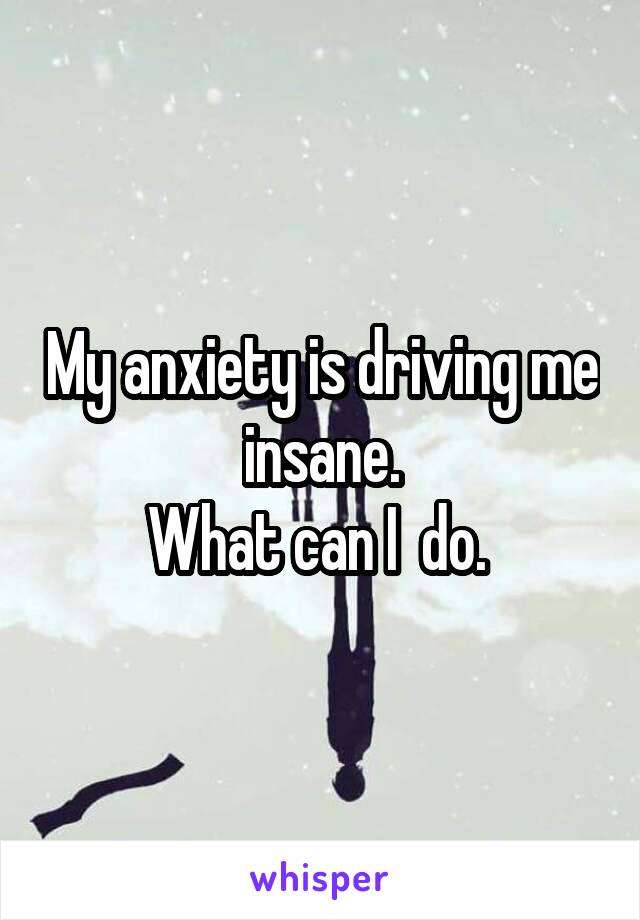 My anxiety is driving me insane. What can I  do.