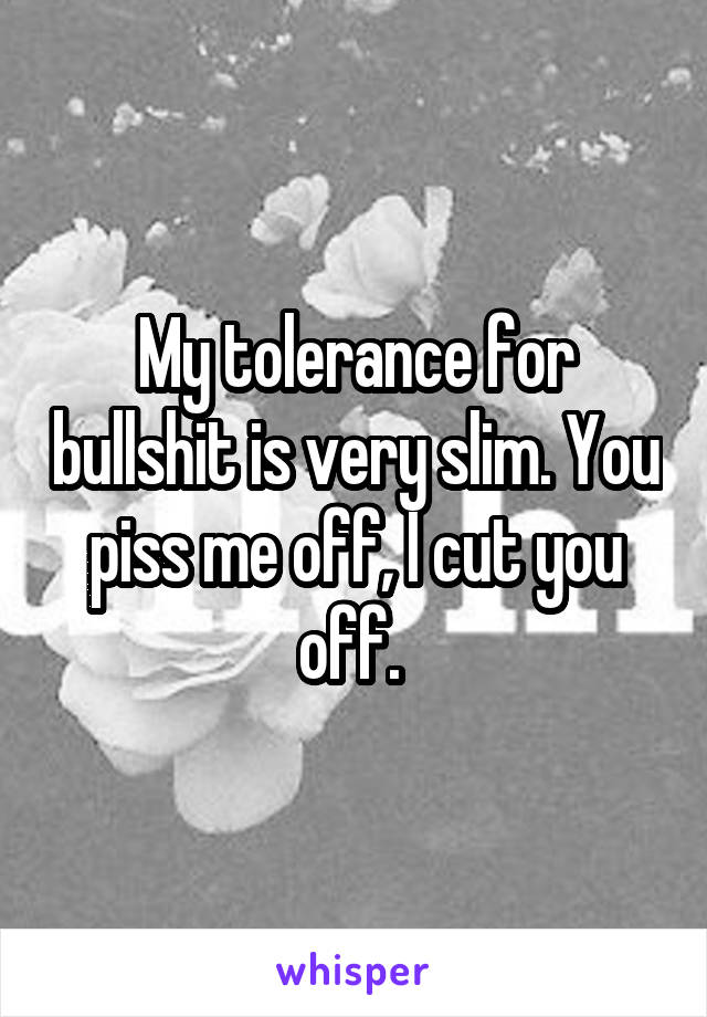 My tolerance for bullshit is very slim. You piss me off, I cut you off.