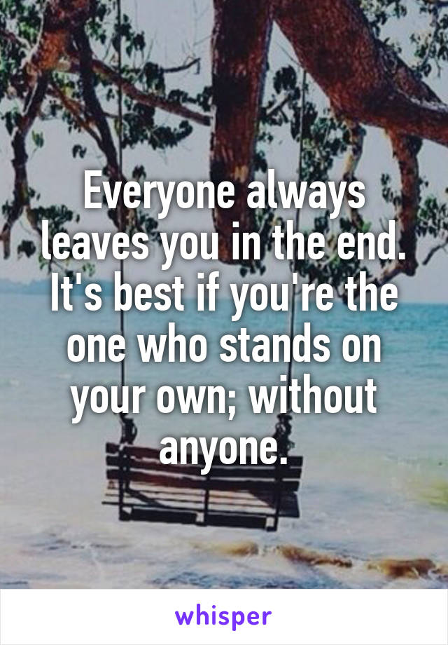 Everyone always leaves you in the end. It's best if you're the one who stands on your own; without anyone.