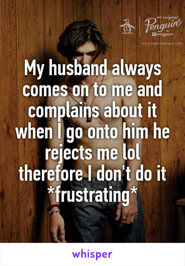 My husband always comes on to me and complains about it when I go onto him he rejects me lol therefore I don't do it *frustrating*