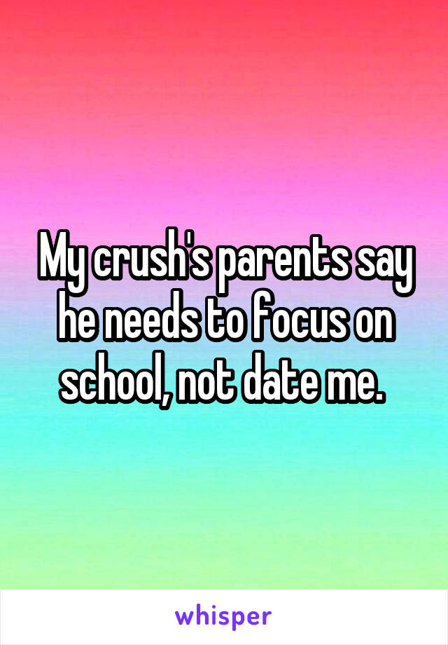 My crush's parents say he needs to focus on school, not date me.