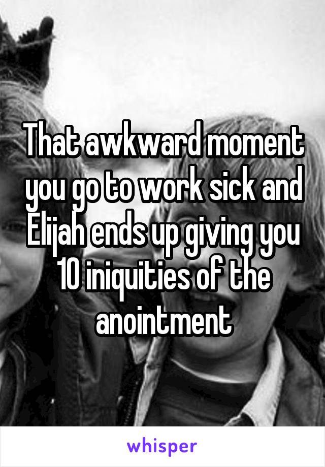 That awkward moment you go to work sick and Elijah ends up giving you 10 iniquities of the anointment