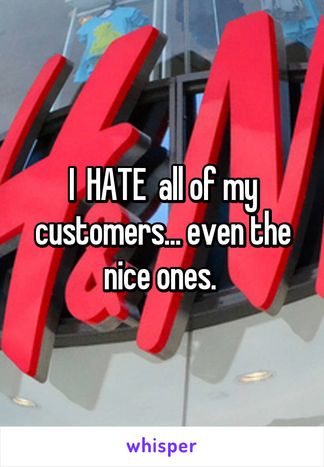 I  HATE  all of my customers... even the nice ones.