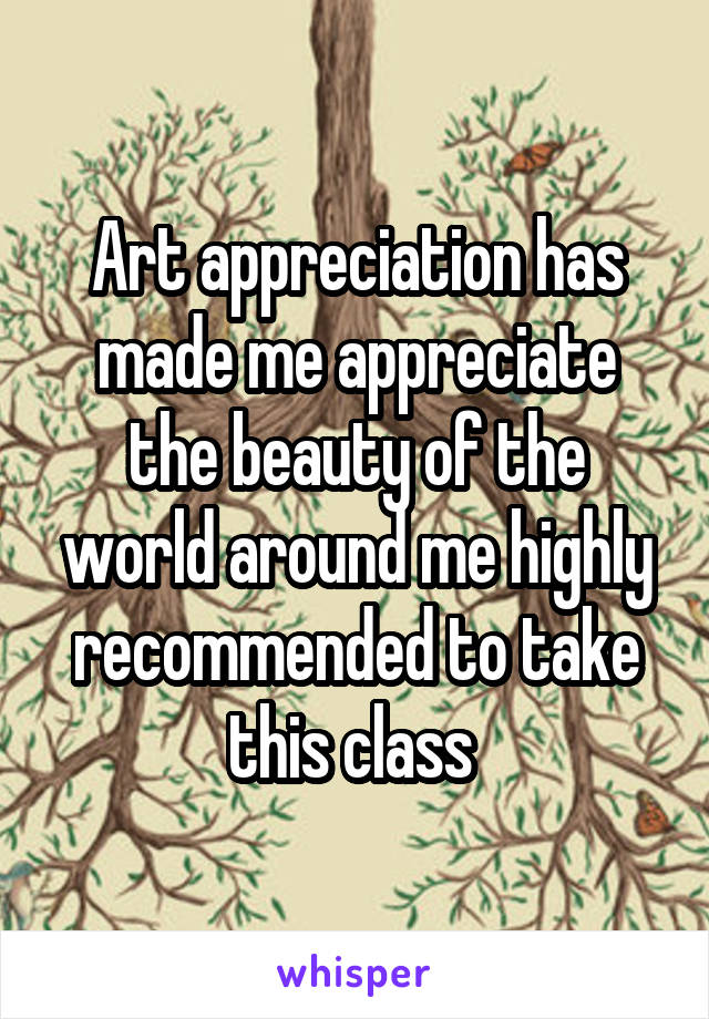 Art appreciation has made me appreciate the beauty of the world around me highly recommended to take this class