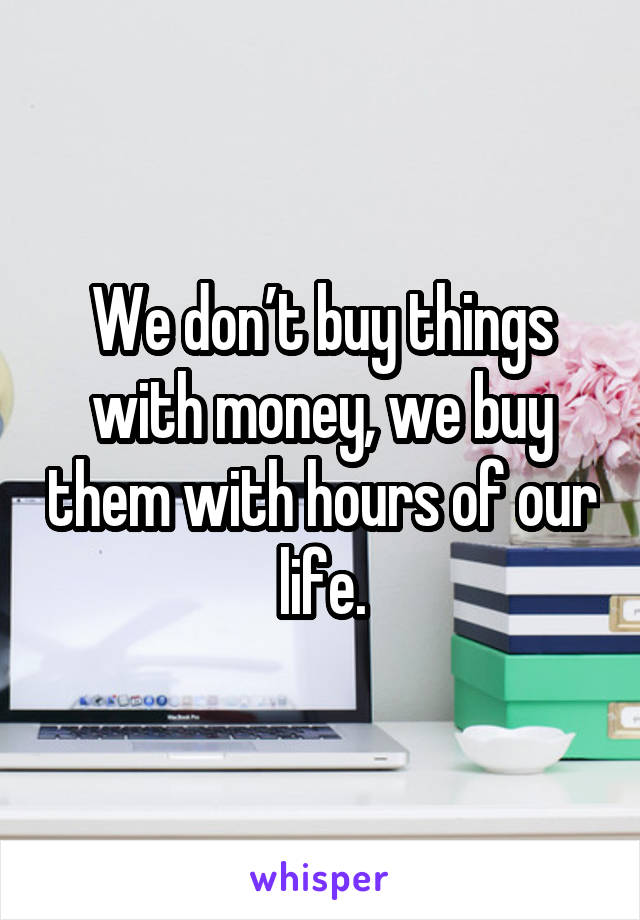 We don't buy things with money, we buy them with hours of our life.