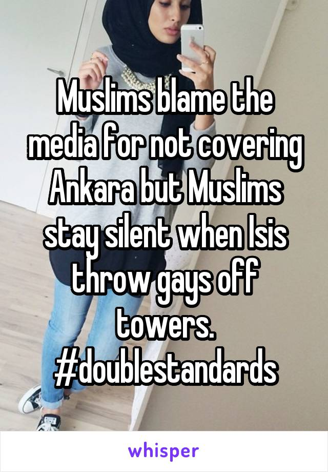 Muslims blame the media for not covering Ankara but Muslims stay silent when Isis throw gays off towers. #doublestandards