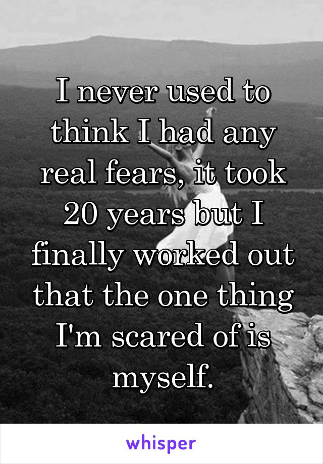 I never used to think I had any real fears, it took 20 years but I finally worked out that the one thing I'm scared of is myself.