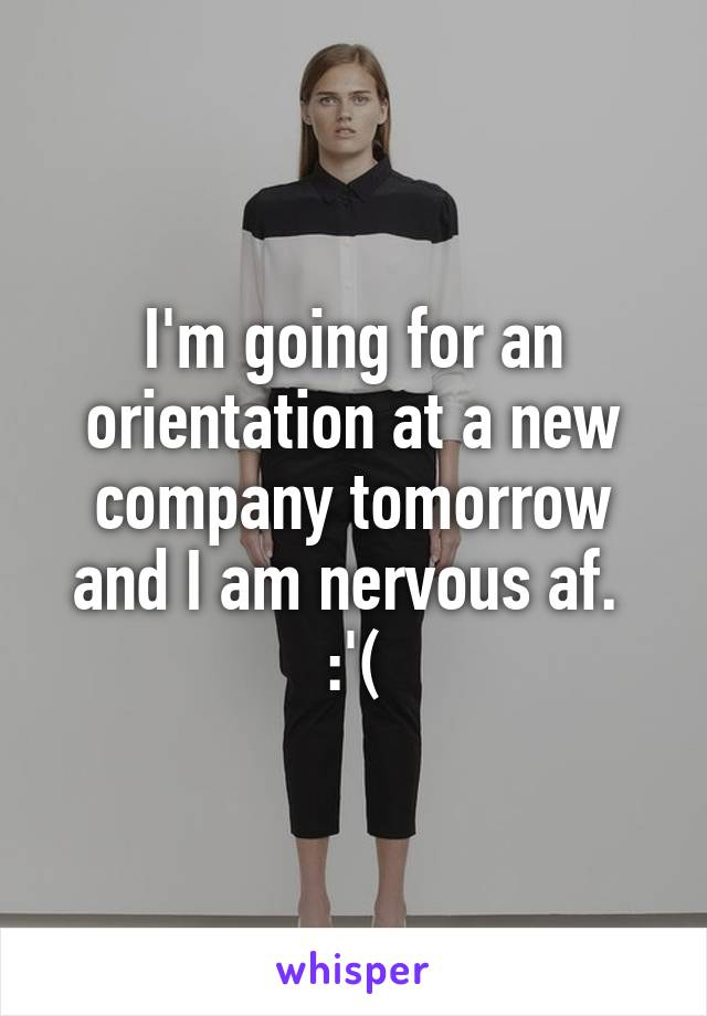 I'm going for an orientation at a new company tomorrow and I am nervous af.  :'(