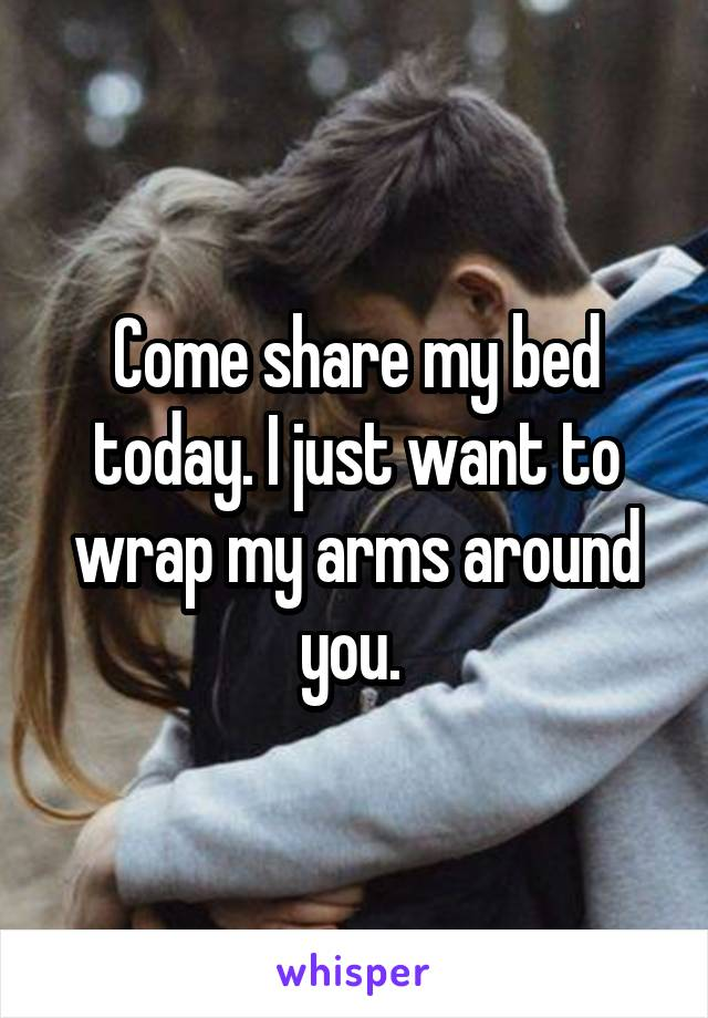 Come share my bed today. I just want to wrap my arms around you.