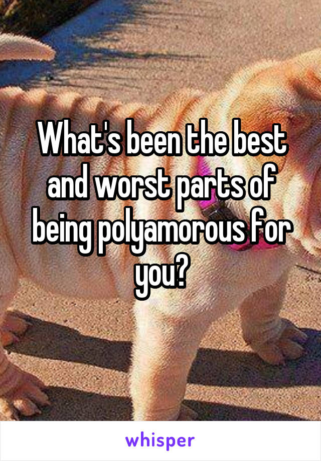 What's been the best and worst parts of being polyamorous for you?