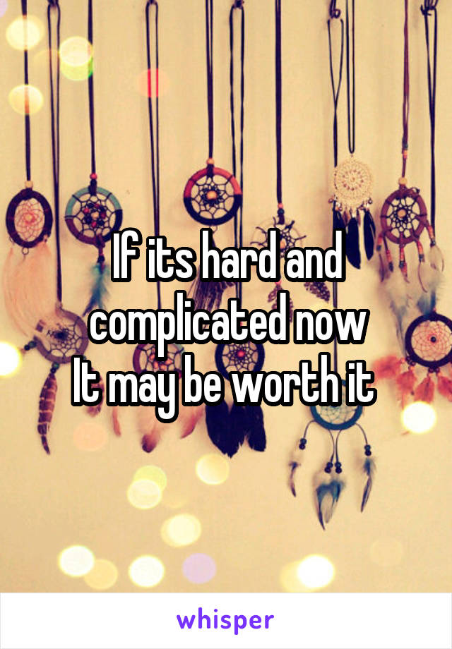 If its hard and complicated now It may be worth it