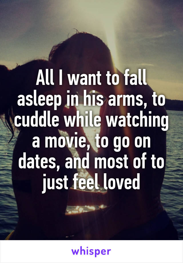 All I want to fall asleep in his arms, to cuddle while watching a movie, to go on dates, and most of to just feel loved