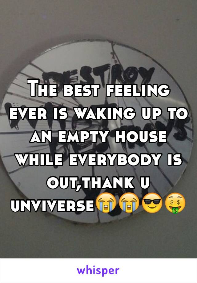 The best feeling ever is waking up to an empty house while everybody is out,thank u unviverse😭😭😎🤑