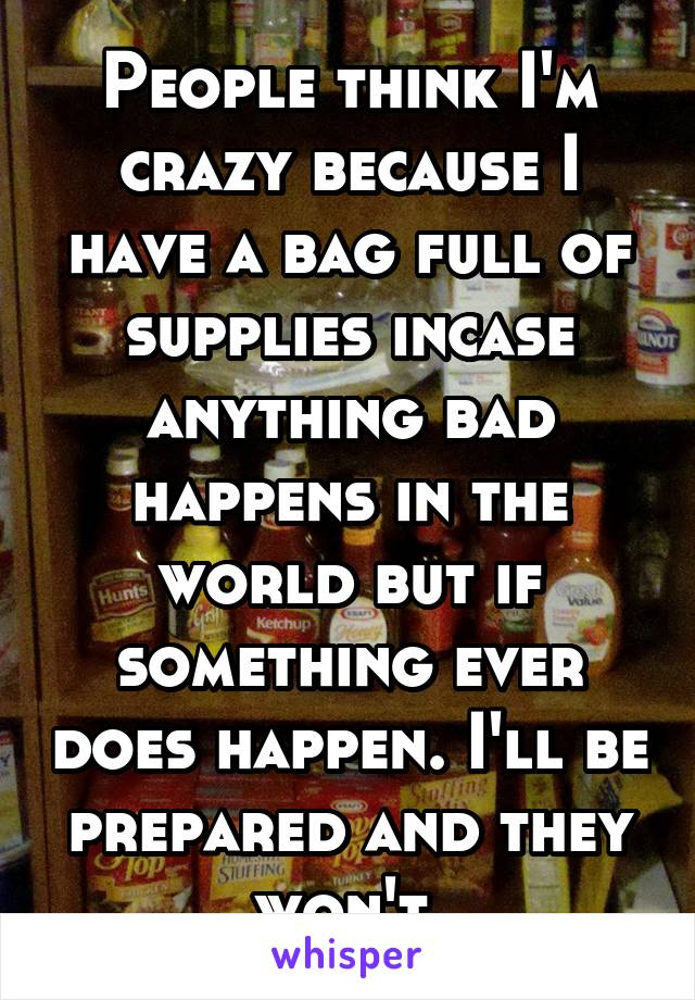 People think I'm crazy because I have a bag full of supplies incase anything bad happens in the world but if something ever does happen. I'll be prepared and they won't.