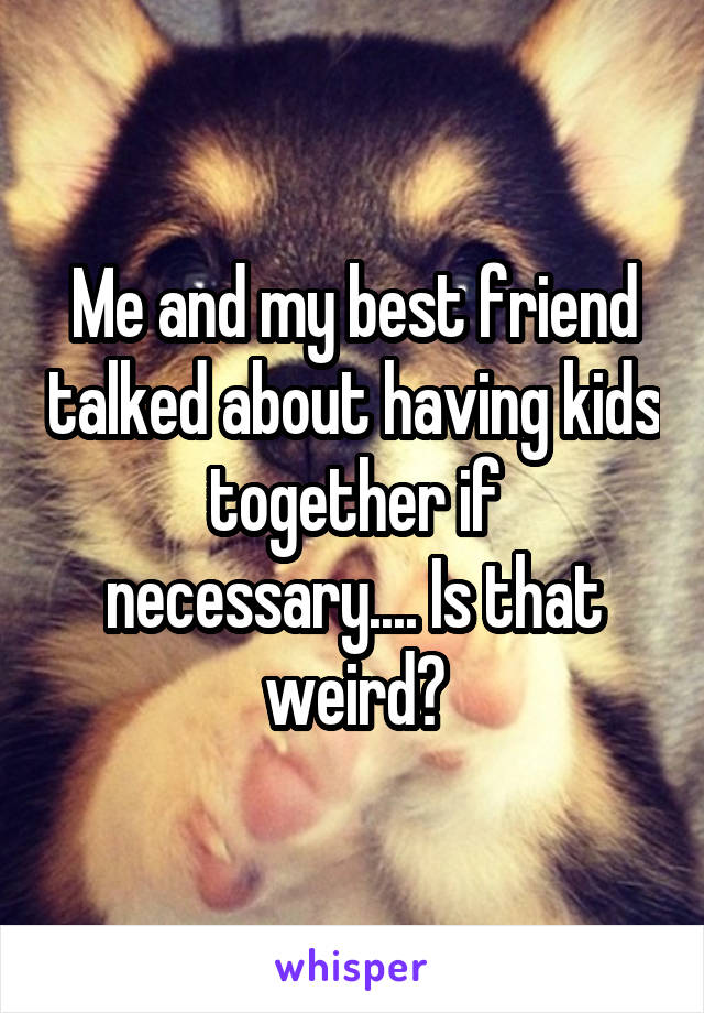 Me and my best friend talked about having kids together if necessary.... Is that weird?