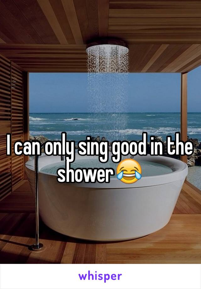 I can only sing good in the shower😂