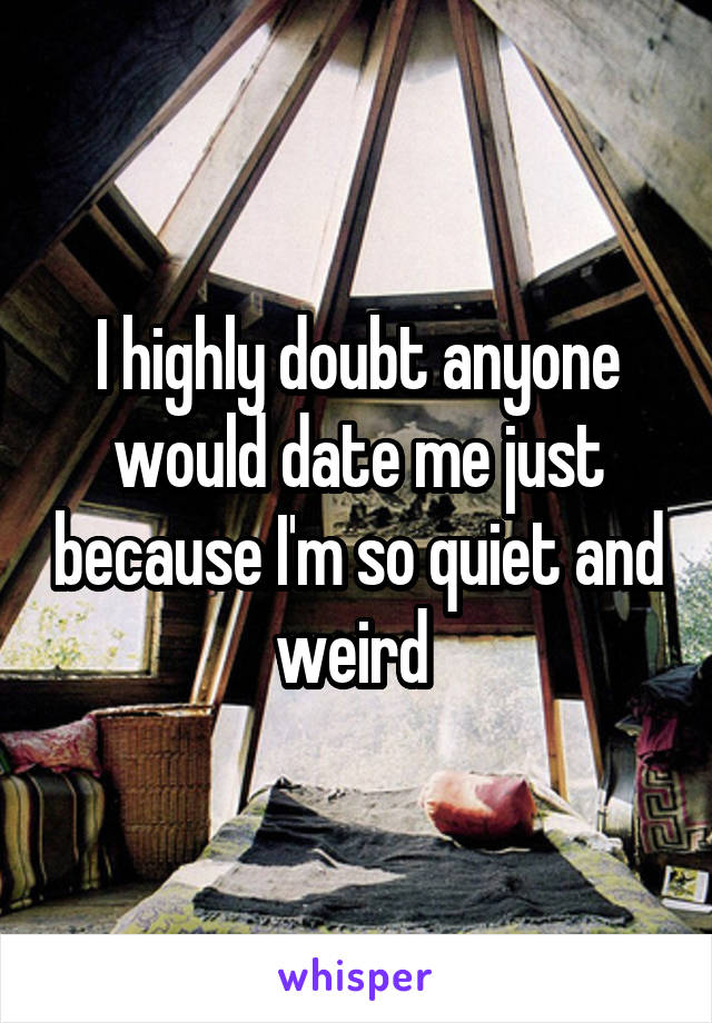 I highly doubt anyone would date me just because I'm so quiet and weird