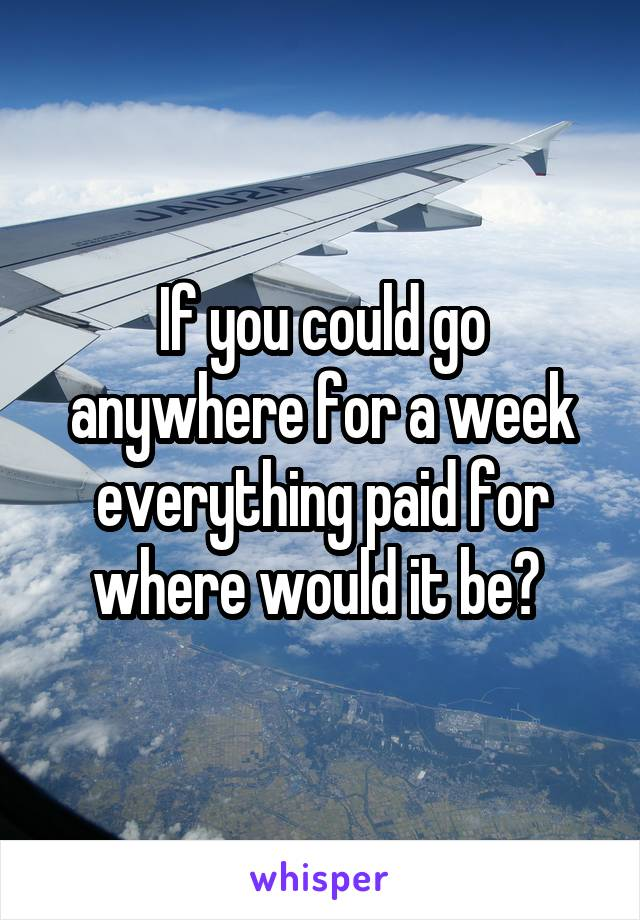 If you could go anywhere for a week everything paid for where would it be?