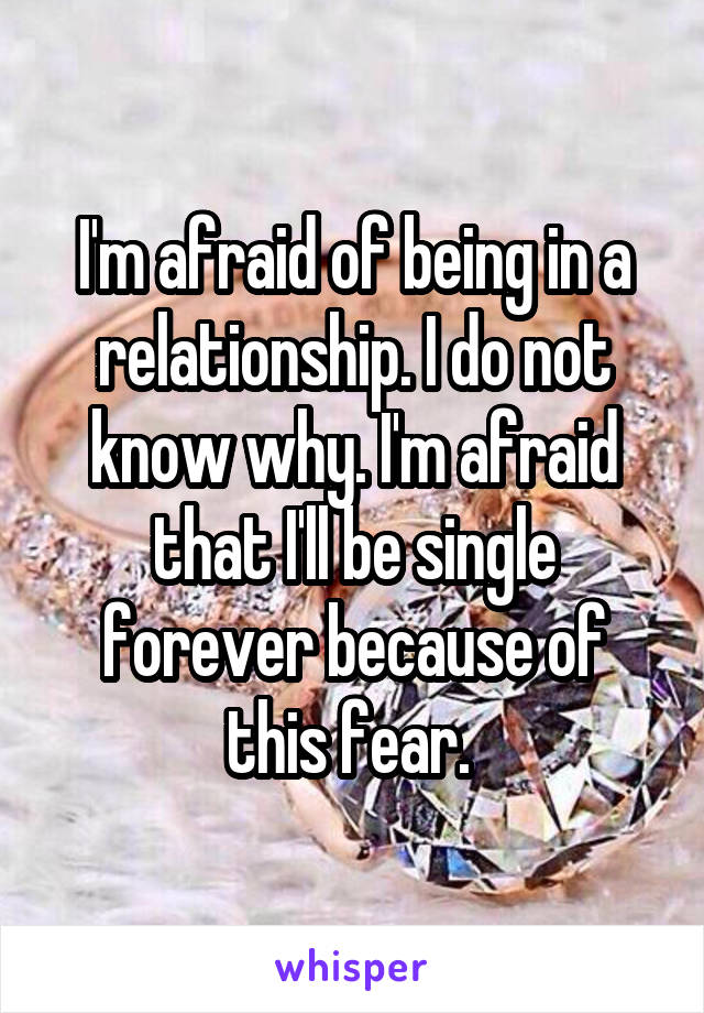 I'm afraid of being in a relationship. I do not know why. I'm afraid that I'll be single forever because of this fear.