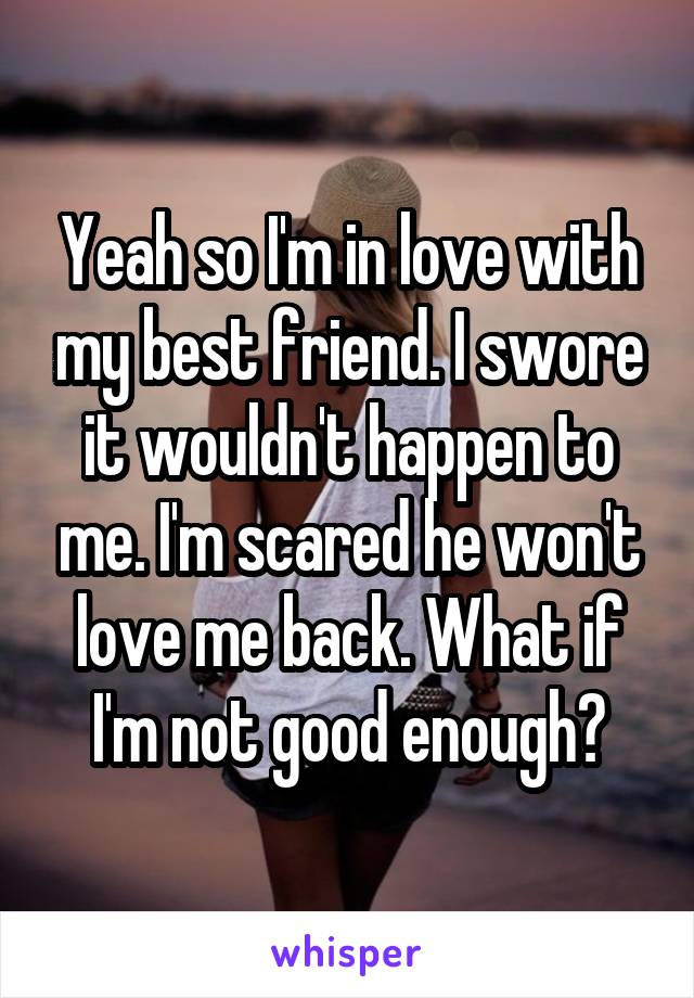 Yeah so I'm in love with my best friend. I swore it wouldn't happen to me. I'm scared he won't love me back. What if I'm not good enough?