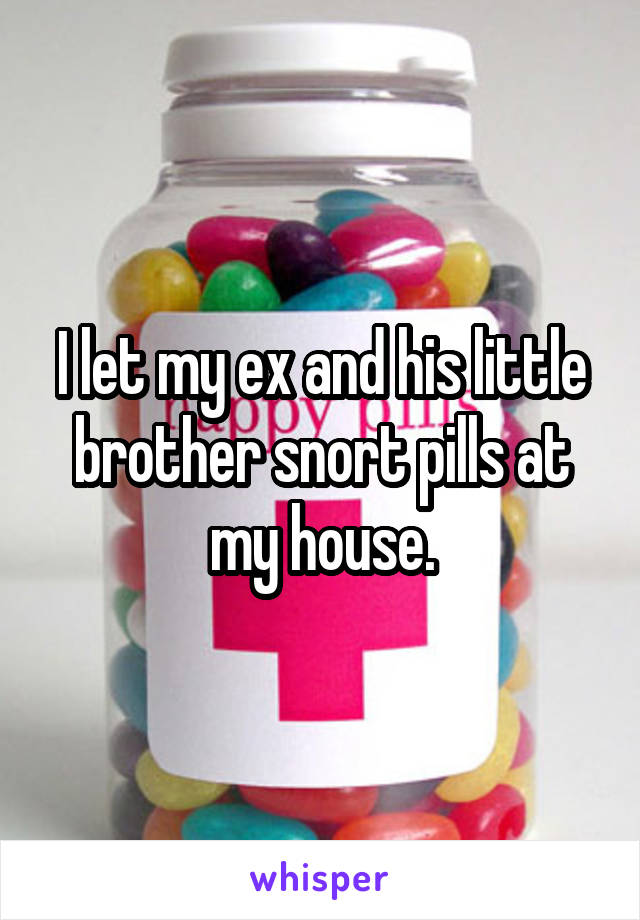 I let my ex and his little brother snort pills at my house.