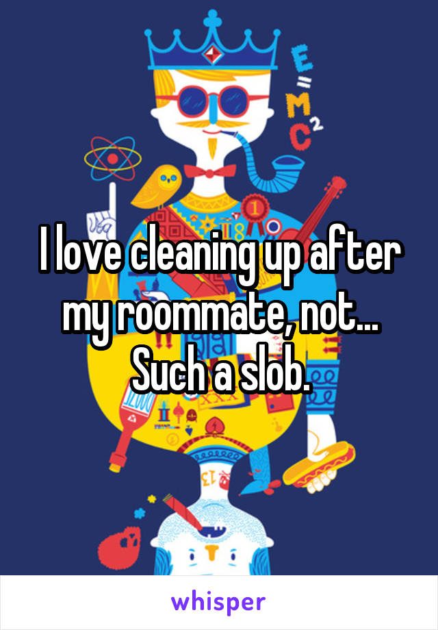 I love cleaning up after my roommate, not... Such a slob.