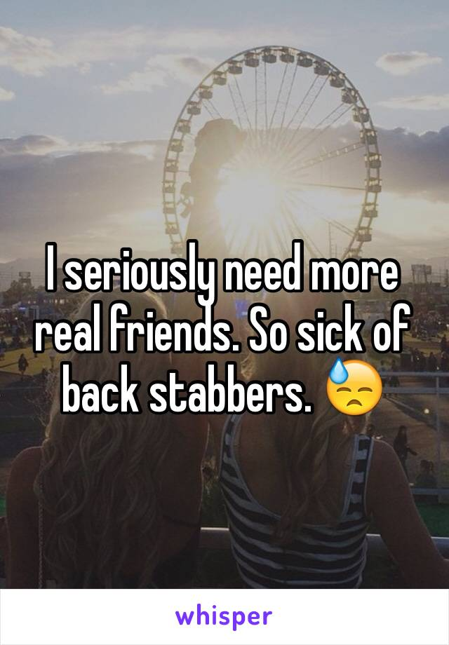 I seriously need more real friends. So sick of back stabbers. 😓