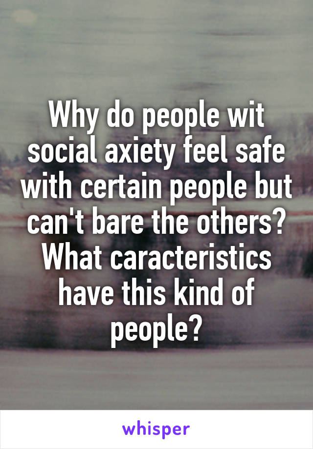 Why do people wit social axiety feel safe with certain people but can't bare the others? What caracteristics have this kind of people?