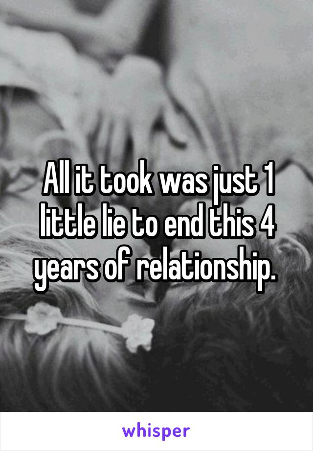 All it took was just 1 little lie to end this 4 years of relationship.