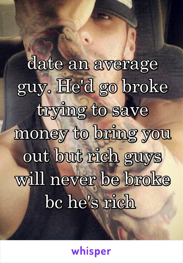 date an average guy. He'd go broke trying to save money to bring you out but rich guys will never be broke bc he's rich
