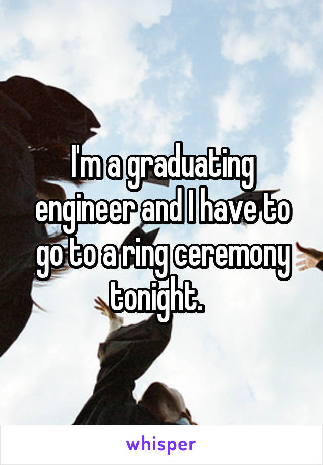 I'm a graduating engineer and I have to go to a ring ceremony tonight.