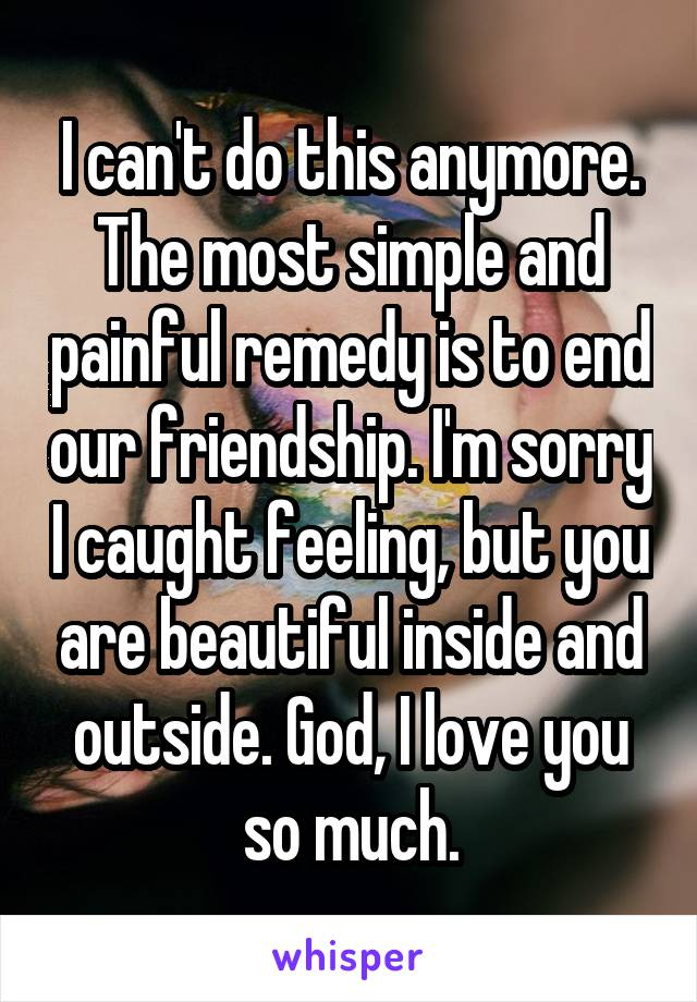 I can't do this anymore. The most simple and painful remedy is to end our friendship. I'm sorry I caught feeling, but you are beautiful inside and outside. God, I love you so much.