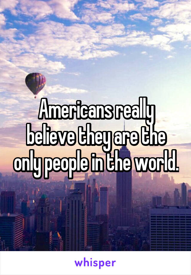 Americans really believe they are the only people in the world.