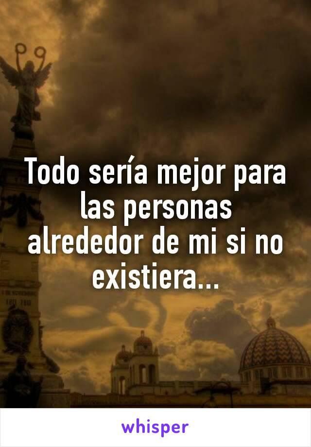 Todo sería mejor para las personas alrededor de mi si no existiera...