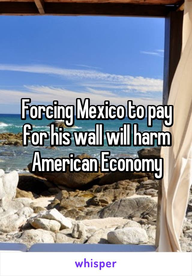 Forcing Mexico to pay for his wall will harm American Economy