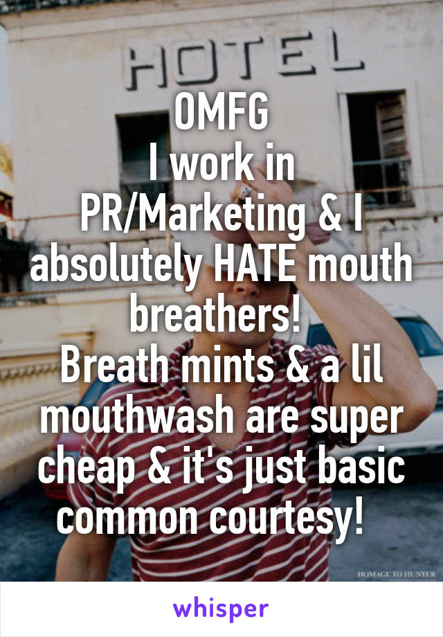 OMFG I work in PR/Marketing & I absolutely HATE mouth breathers!  Breath mints & a lil mouthwash are super cheap & it's just basic common courtesy!