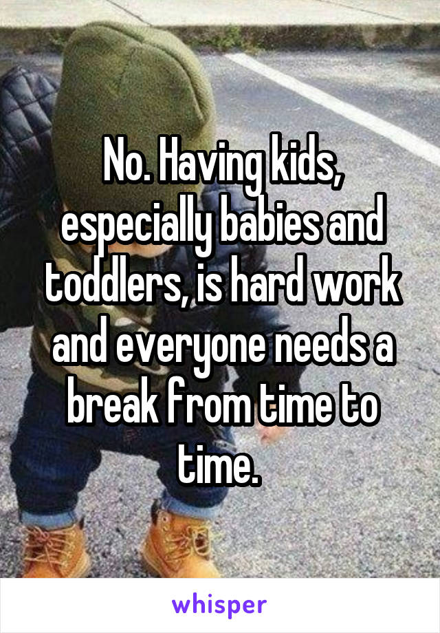 No. Having kids, especially babies and toddlers, is hard work and everyone needs a break from time to time.